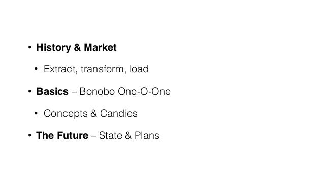 • History & Market • Extract, transform, load • Basics – Bonobo One-O-One • Concepts & Candies • The Future – State & Plans