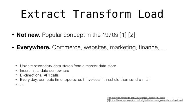 Extract Transform Load • Not new. Popular concept in the 1970s [1] [2] • Everywhere. Commerce, websites, marketing, finance...