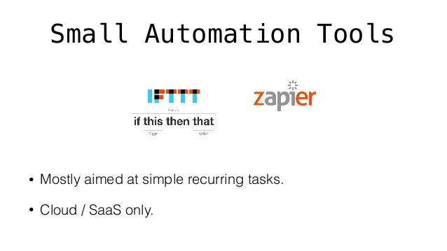 Small Automation Tools • Mostly aimed at simple recurring tasks. • Cloud / SaaS only.