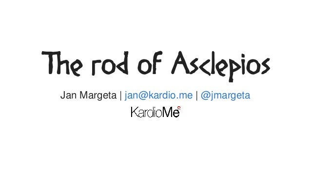 The	rod	of	Asclepios Jan	Margeta	|	 |	jan@kardio.me	 @jmargeta