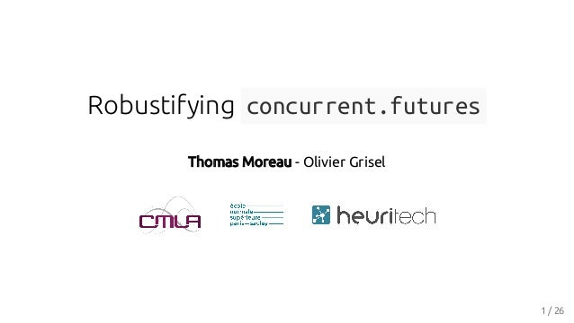 Robustifying concurrent.futures Thomas Moreau - Olivier Grisel 1 / 26