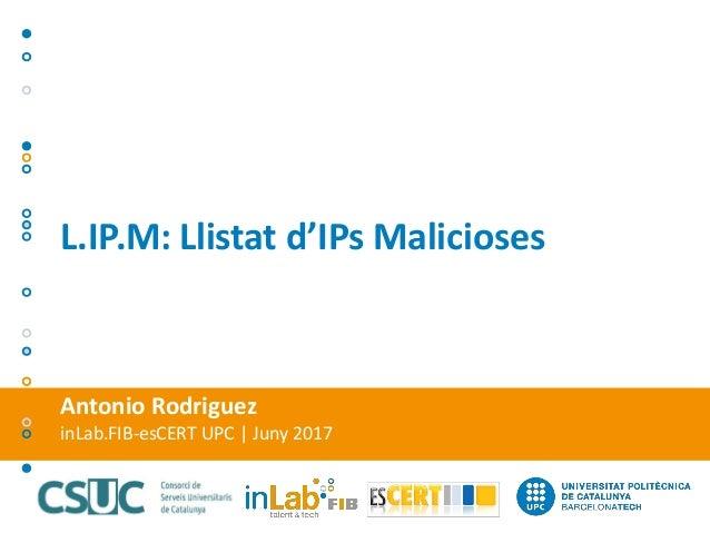 Antonio Rodriguez inLab.FIB-esCERT UPC | Juny 2017 L.IP.M: Llistat d'IPs Malicioses