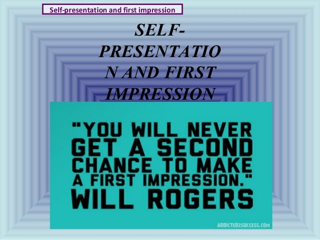 SELF- PRESENTATIO N AND FIRST IMPRESSION Self-presentation and first impression
