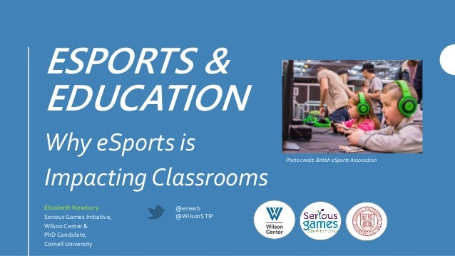 ESPORTS & EDUCATION Why eSports is Impacting Classrooms Elizabeth Newbury Serious Games Initiative, Wilson Center & PhD Ca...