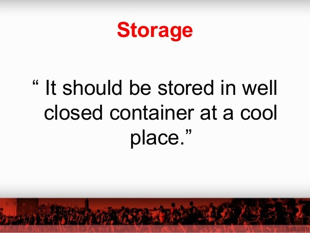 """Storage """" It should be stored in well closed container at a cool place."""""""