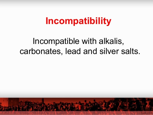 Incompatibility Incompatible with alkalis, carbonates, lead and silver salts.