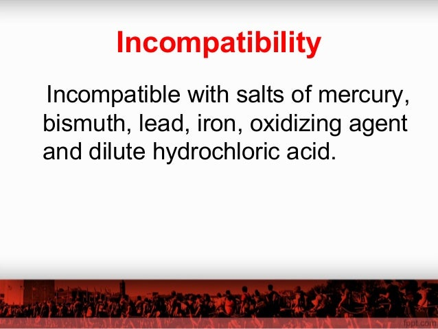 Incompatibility Incompatible with salts of mercury, bismuth, lead, iron, oxidizing agent and dilute hydrochloric acid.