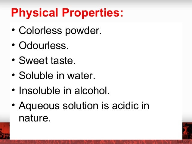 Physical Properties: • Colorless powder. • Odourless. • Sweet taste. • Soluble in water. • Insoluble in alcohol. • Aqueous...