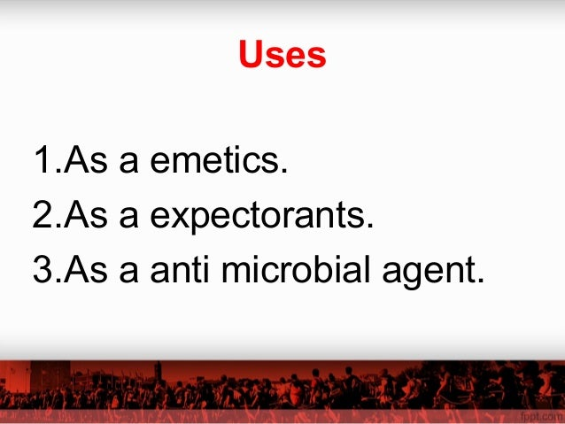 Uses 1.As a emetics. 2.As a expectorants. 3.As a anti microbial agent.