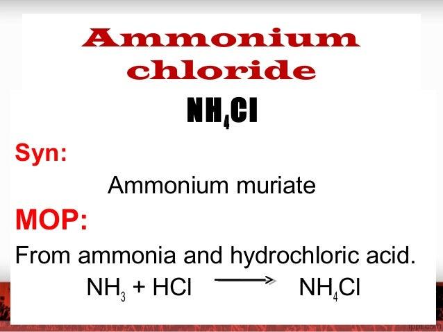 Ammonium chloride NH4Cl Syn: Ammonium muriate MOP: From ammonia and hydrochloric acid. NH3 + HCl NH4Cl