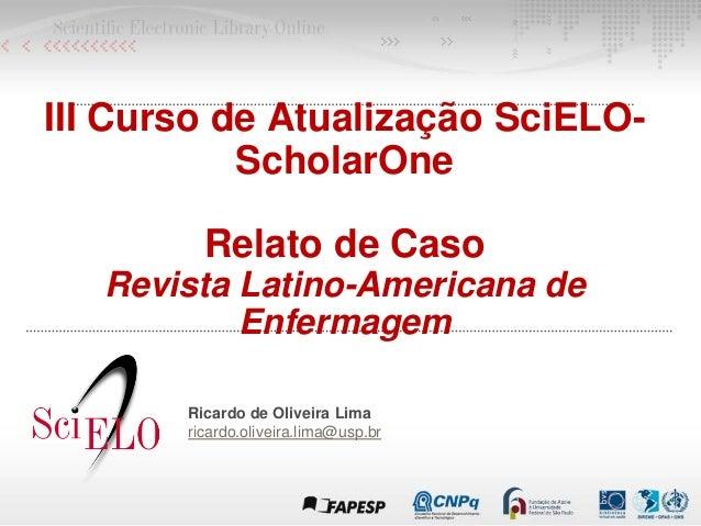 III Curso de Atualização SciELO- ScholarOne Relato de Caso Revista Latino-Americana de Enfermagem Ricardo de Oliveira Lima...