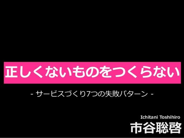 Toshihiro Ichitani All Rights Reserved. 正しくないものをつくらない Ichitani Toshihiro 市⾕聡啓 - サービスづくり7つの失敗パターン -