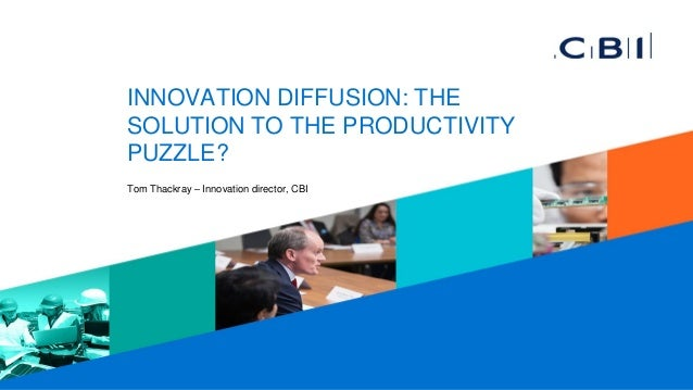 INNOVATION DIFFUSION: THE SOLUTION TO THE PRODUCTIVITY PUZZLE? Tom Thackray – Innovation director, CBI