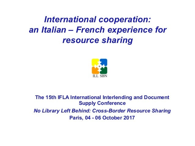 International cooperation: an Italian – French experience for resource sharing The 15th IFLA International Interlending an...