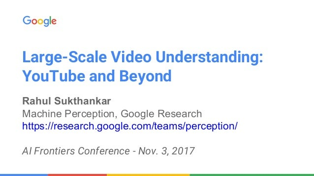 Large-Scale Video Understanding: YouTube and Beyond Rahul Sukthankar Machine Perception, Google Research https://research....