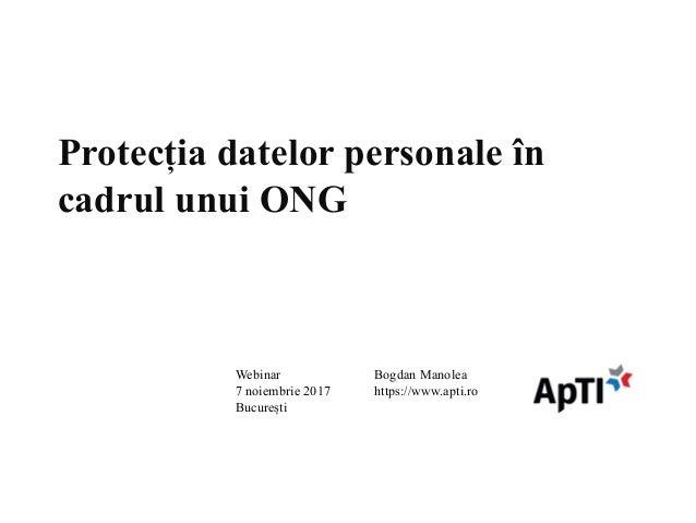 Protecția datelor personale în cadrul unui ONG Bogdan Manolea https://www.apti.ro Webinar 7 noiembrie 2017 București