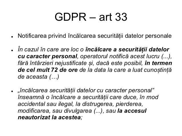 GDPR – Notificarea (2) Notificarea privind încălcarea securității datelor personale: l Către Autoritate (ANSPDCP) l Sau că...