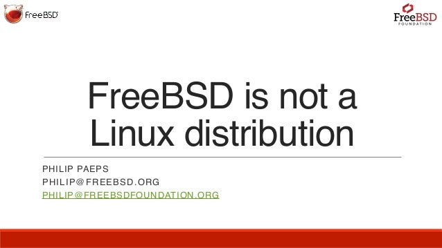 FreeBSD is not a Linux distribution PHILIP PAEPS PHILIP@FREEBSD.ORG PHILIP@FREEBSDFOUNDATION.ORG