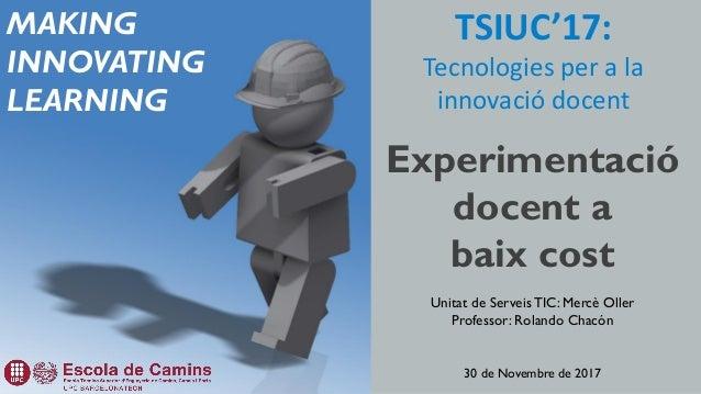 TSIUC'17: Tecnologies per a la innovació docent Experimentació docent a baix cost Unitat de Serveis TIC: Mercè Oller Profe...