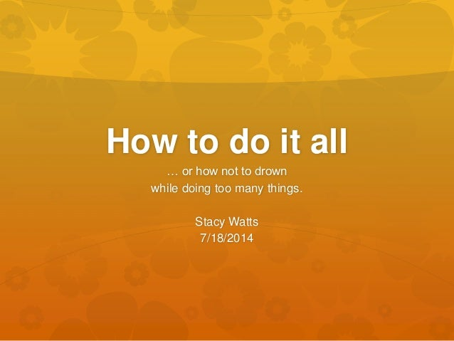 How to do it all … or how not to drown while doing too many things. Stacy Watts 7/18/2014