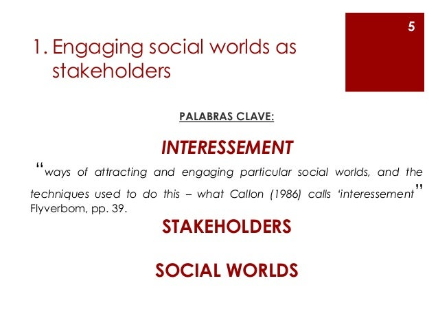 """1. Engaging social worlds as stakeholders PALABRAS CLAVE: INTERESSEMENT """"ways of attracting and engaging particular social..."""