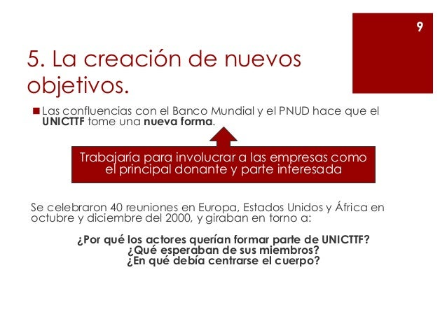 5. La creación de nuevos objetivos. ◼Las confluencias con el Banco Mundial y el PNUD hace que el UNICTTF tome una nueva fo...