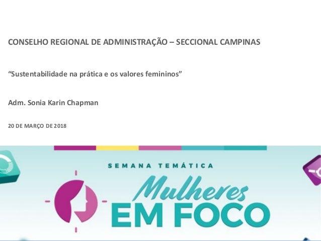 """CONSELHO REGIONAL DE ADMINISTRAÇÃO – SECCIONAL CAMPINAS """"Sustentabilidade na prática e os valores femininos"""" Adm. Sonia Ka..."""