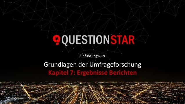 Paul Marx | Grundlagen der Umfrageforschung Grundlagen der Umfrageforschung Kapitel 7: Ergebnisse Berichten 1 Einführungsk...