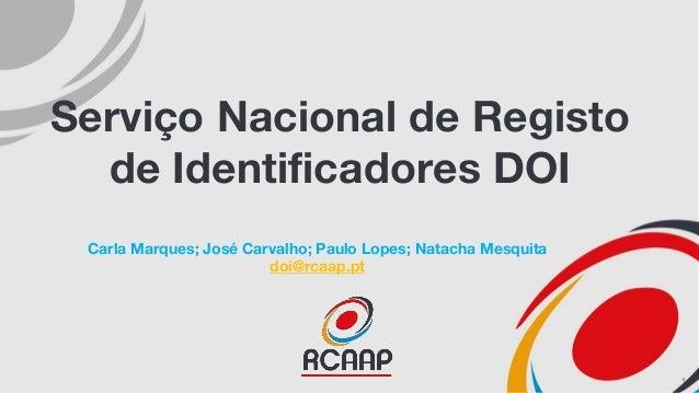 Serviço Nacional de Registo de Identificadores DOI Carla Marques; José Carvalho; Paulo Lopes; Natacha Mesquita doi@rcaap.p...
