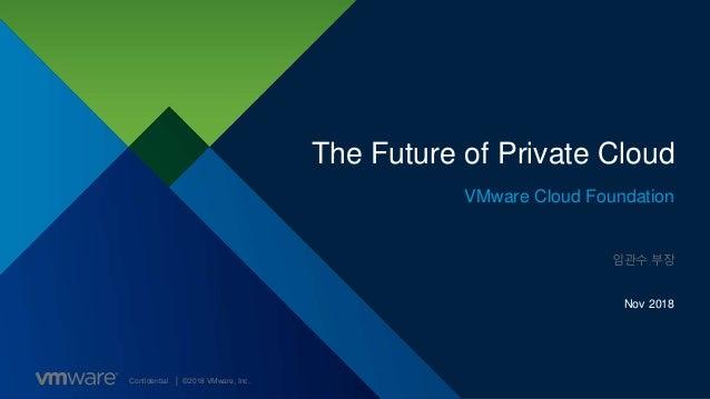 Confidential │ ©2018 VMware, Inc. The Future of Private Cloud VMware Cloud Foundation Nov 2018 임관수 부장