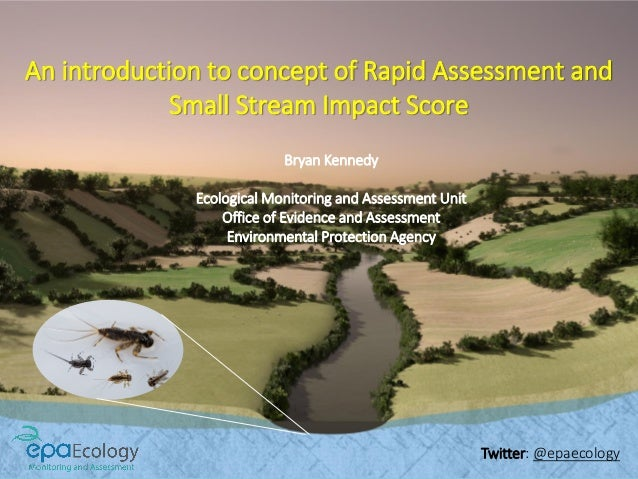 An introduction to concept of Rapid Assessment and Small Stream Impact Score Bryan Kennedy Ecological Monitoring and Asses...