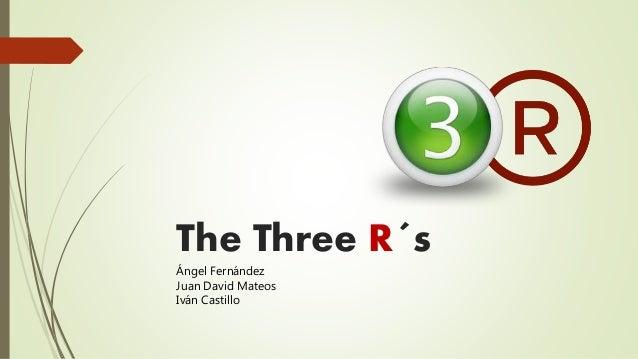 The Three R�s �ngel Fern�ndez Juan David Mateos Iv�n Castillo