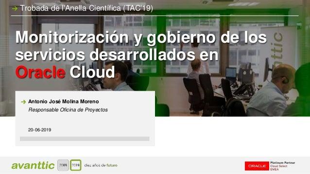 Monitorización y gobierno de los servicios desarrollados en Oracle Cloud 20-06-2019 Antonio José Molina Moreno Responsable...