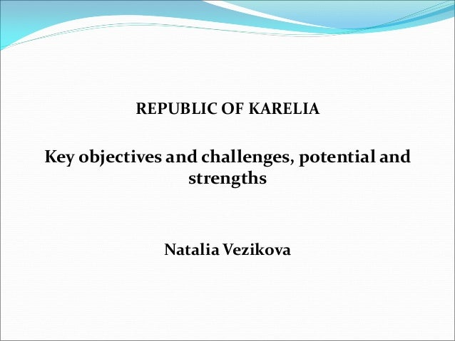 REPUBLIC OF KARELIA Key objectives and challenges, potential and strengths Natalia Vezikova