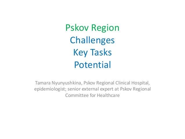 Pskov Region Challenges Key Tasks Potential Tamara Nyunyushkina, Pskov Regional Clinical Hospital, epidemiologist; senior ...