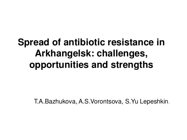Spread of antibiotic resistance in Arkhangelsk: challenges, opportunities and strengths T.A.Bazhukova, A.S.Vorontsova, S.Y...