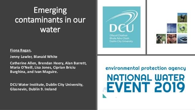Emerging contaminants in our water Fiona Regan, Jenny Lawler, Blanaid White Catherine Allen, Brendan Heery, Alan Barrett, ...