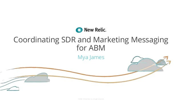 ©2008–18 New Relic, Inc. All rights reserved Coordinating SDR and Marketing Messaging for ABM Mya James