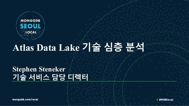 Atlas Data Lake 기술 심층 분석 Stephen Steneker 기술 서비스 담당 디렉터