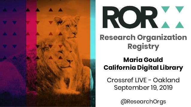 Research Organization Registry Maria Gould California Digital Library Crossref LIVE - Oakland September 19, 2019 @Research...