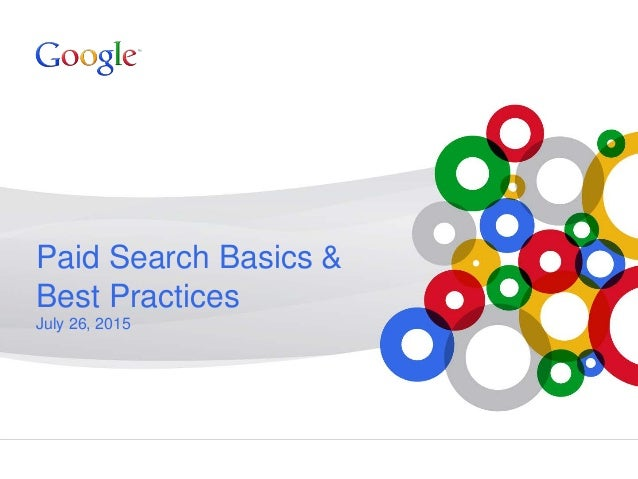 Google Confidential and Proprietary Paid Search Basics & Best Practices July 26, 2015