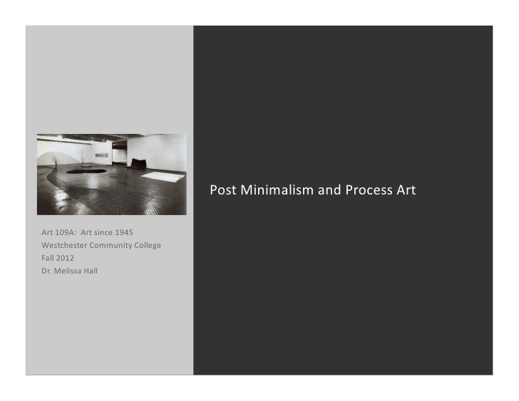 Post	  Minimalism	  and	  Process	  Art	  Art	  109A:	  	  Art	  since	  1945	  Westchester	  Community	  College	  Fall	 ...