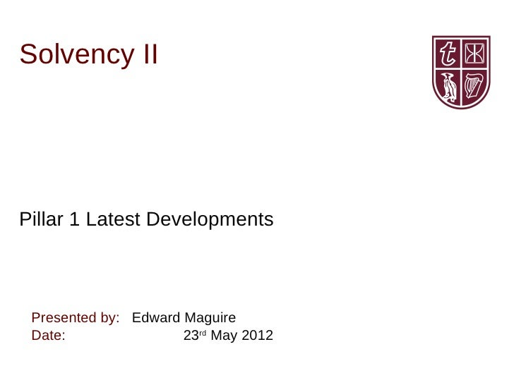 Solvency IIPillar 1 Latest Developments Presented by: Edward Maguire Date:                23rd May 2012