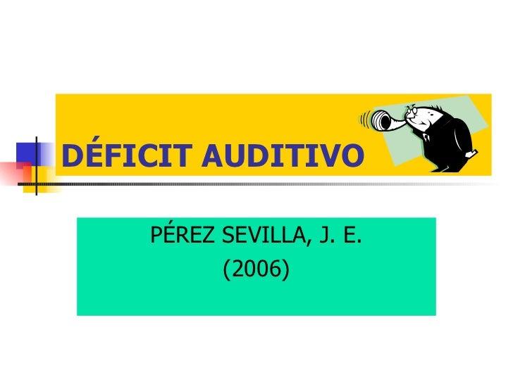 DÉFICIT AUDITIVO PÉREZ SEVILLA, J. E. (2006)