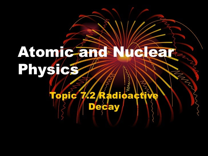 Atomic and Nuclear Physics Topic 7. 2 Radioactive Decay
