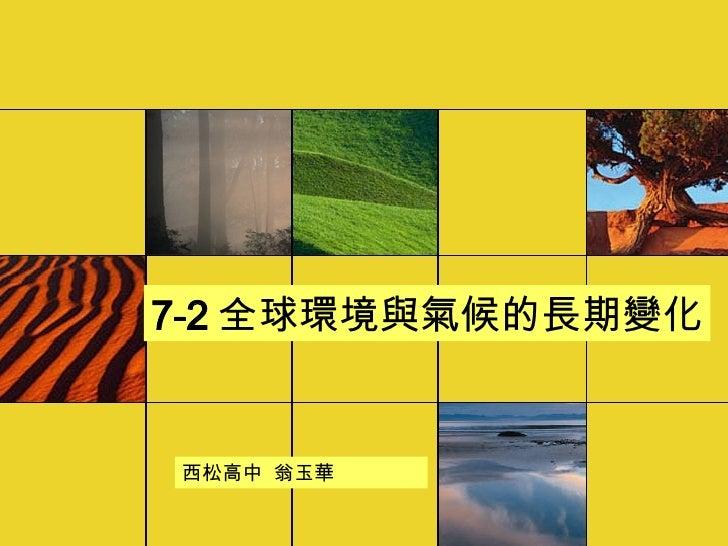 7-2 全球環境與氣候的長期變化 西松高中  翁玉華
