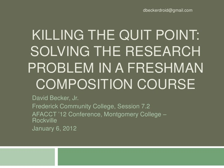 dbeckerdroid@gmail.comKILLING THE QUIT POINT:SOLVING THE RESEARCHPROBLEM IN A FRESHMAN COMPOSITION COURSEDavid Becker, Jr....