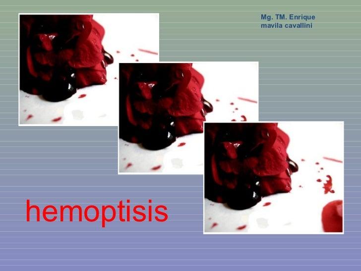 Mg. TM. Enrique             mavila cavallinihemoptisis