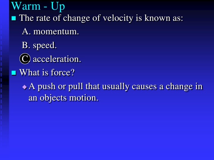Warm - Up<br />The rate of change of velocity is known as:<br />A. momentum. <br />B. speed. <br />C. acceleration. <br />...