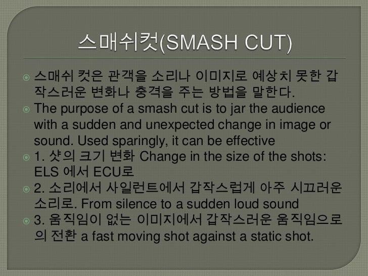  스매쉬 컷은 관객을 소리나 이미지로 예상치 못한 갑  작스러운 변화나 충격을 주는 방법을 말한다. The purpose of a smash cut is to jar the audience  with a sudden...